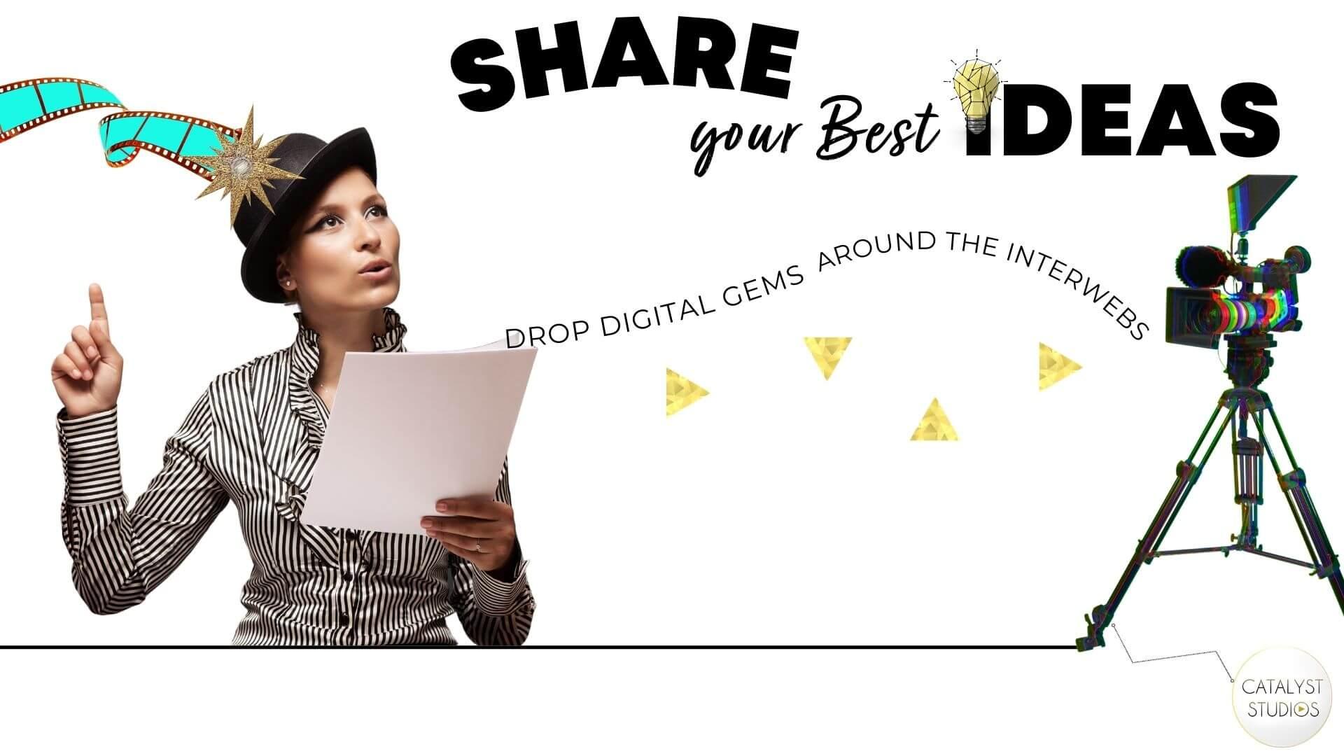 Drop Digital Gems-- Share your Best Ideas via Video -Catalyst Studios